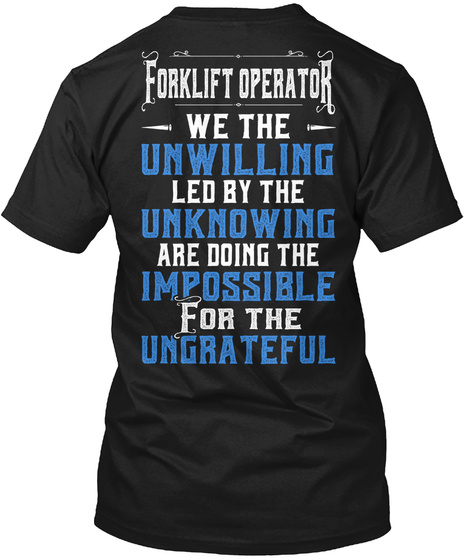 Forklift Operator We The Unwilling Led By The Unknowing Are Doning The Impossible For The Ungrateful Black T-Shirt Back