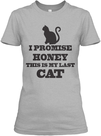 I Promise Honey This Is My Last Cat  Sport Grey T-Shirt Front