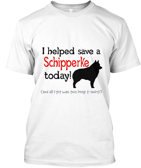 I Helped Save A Schipperke Today! (And All I Got Was This Lousy T Shirt!) White T-Shirt Front