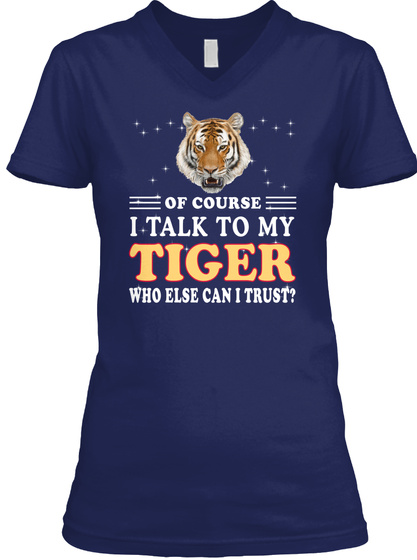 Of Course I Talk To My Tiger Who Else Can I Trust? Navy T-Shirt Front