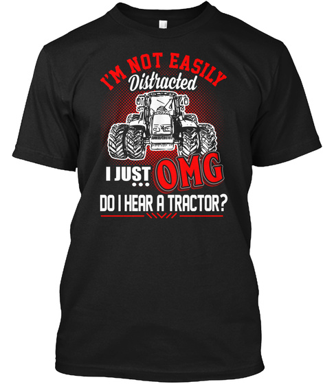 I'm Not Easily Distracted I Just Omg Did I Here A Tractor? Black T-Shirt Front
