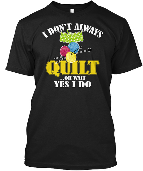 I Always Quilt Wait Yes I Quilting Shirt Black T-Shirt Front