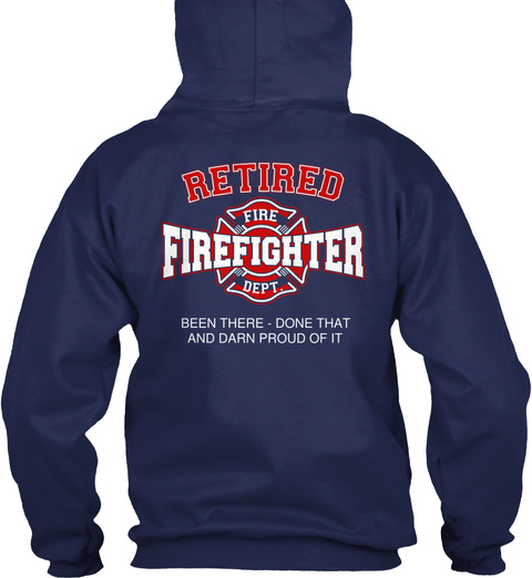 Fire Dept Retired Fire Firefighter Dept. Been There  Done That And Darn Proud Of It Navy T-Shirt Back