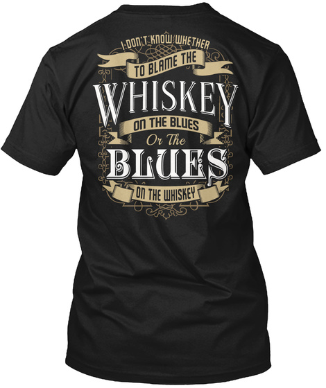 I Don't Know Whether To Blame The Whiskey On The Blues Or The Blues On The Whiskey Black T-Shirt Back