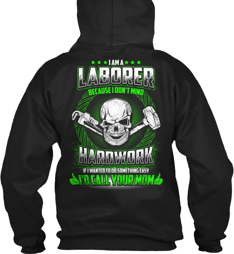 I Am A Laborer Because I Don't Mind Hardwork If I Wanted To Do Some Thing Easy I'd Call Your Mom Black T-Shirt Back