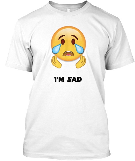 I'm Sad White T-Shirt Front