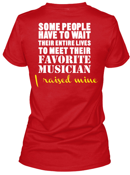 Some People Have To Wait Their Entire Lives To Meet Their Favourite Musician I Raised Mine Red T-Shirt Back
