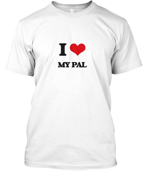 I Love My Pal White T-Shirt Front