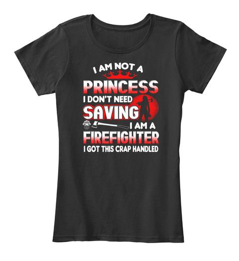 I Am Not A Princess I Don't Need Saving I Am A Firefighter I Got This Crap Handled Black Women's T-Shirt Front