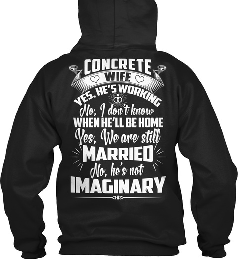 Concrete Wife Yes, He's Working No, I Don't Know When He'll Be Home Yes, We Are Still Married No, He's Not Imaginary Black T-Shirt Back