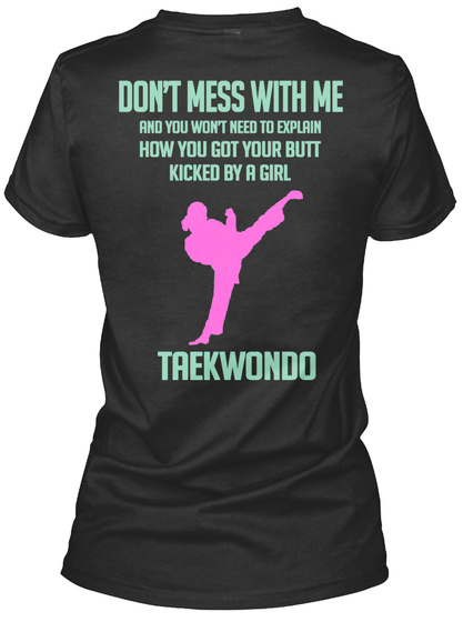Don't Mess With Me And You Won't Need To Explain How You Got Your Butt Kicked By A Girl Taekwondo Black T-Shirt Back