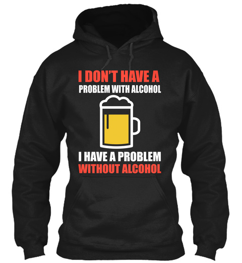 I Don't Have Problem With Alcohol I Have A Problem Without Alcohol Black T-Shirt Front