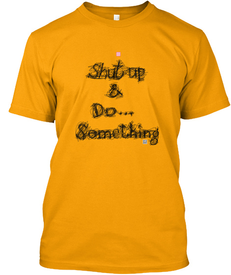 Shut Up And Do... Something   Blk Gold T-Shirt Front