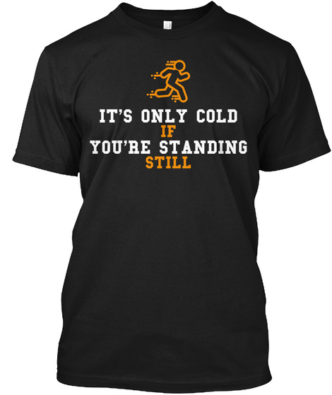 It's Only Cold  If You're Standing Still  Black T-Shirt Front