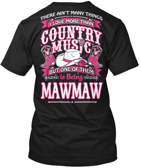 There Aren't Many Things I Love More Than Country Music But One Thing Of Them Is Being Mawmaw Black T-Shirt Back