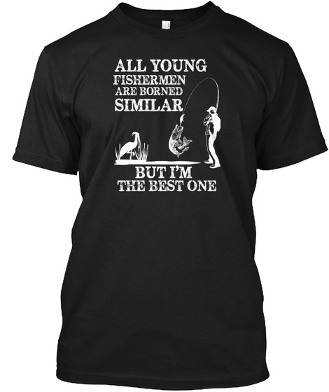All Young Fishermen Are Borned Similar But I'm The Best One Black T-Shirt Front