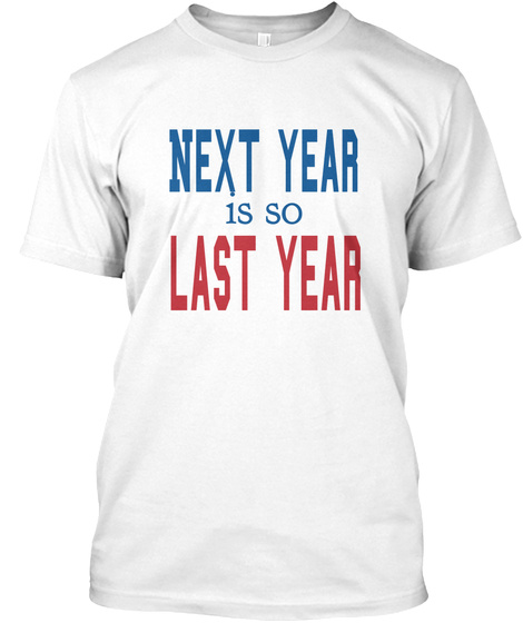 Next Year Is So Last Year White T-Shirt Front