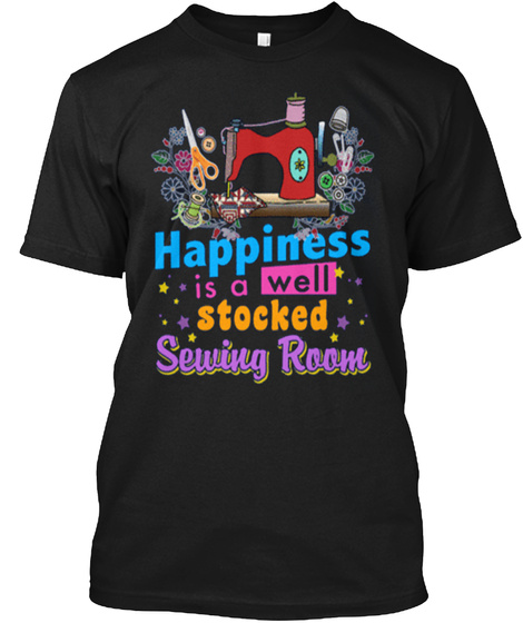 Happiness Is A Well Stocked Sewing Room Black T-Shirt Front