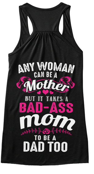 Any Woman Can Be A Mother But It Takes A Bad Ass Mom To Be A Dad Too Black T-Shirt Back