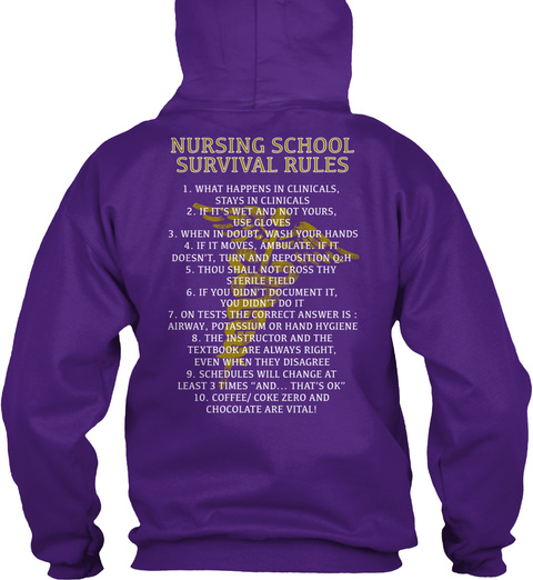 Nursing School Survival Rules  1.What Happens In Clinicals, Stays In Clinicals  2.If It's Wet And Not Yours, Use... Purple T-Shirt Back