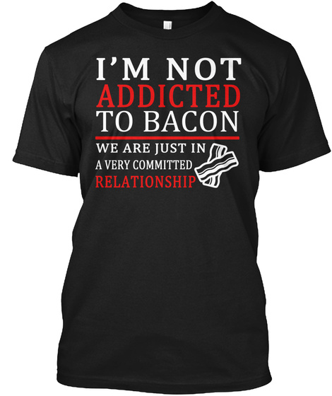I Am Not Addicted To Bacon We Are Just In A Very Committed Relationship Black T-Shirt Front