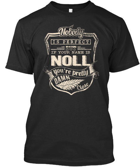 Nobody Is Perfect But If Your Name Is Noll You Are Pretty Damn Close Black T-Shirt Front