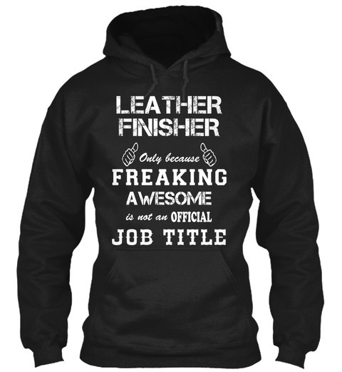 Leather Finisher Only Because Freaking Awesome Is Not An Official Job Title Black T-Shirt Front