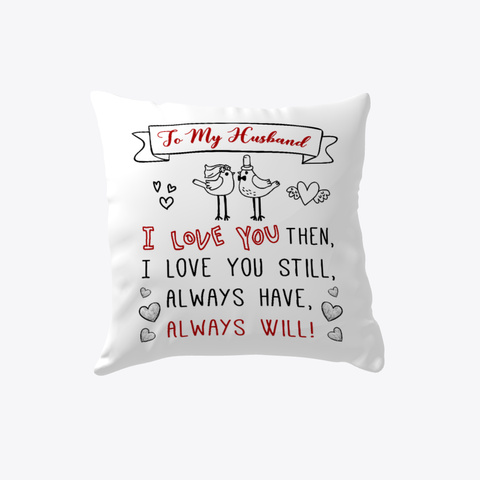 To My Husband I Love You Then, I Love You Still, Always Have, Always Will Pillow   Wedding Anniversary Gift   Gift... White T-Shirt Front