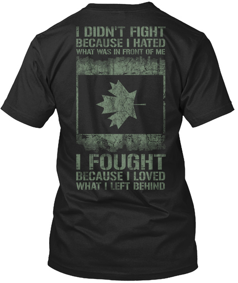 Veteran I Didn't Fight Because I Hated What Was In Front Of Me I Fought Because I Loved What I Left Behind Black T-Shirt Back