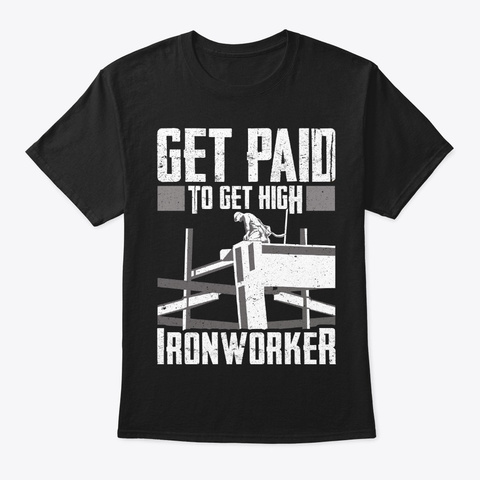 Ironworker Gift   Get Paid To Get High Black T-Shirt Front