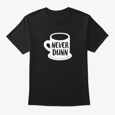 Never Dunn Coffee Mug Pottery Shirt Black T-Shirt Front