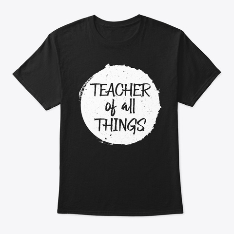 Teacher Of All Things Funny Teacher Gift Black T-Shirt Front