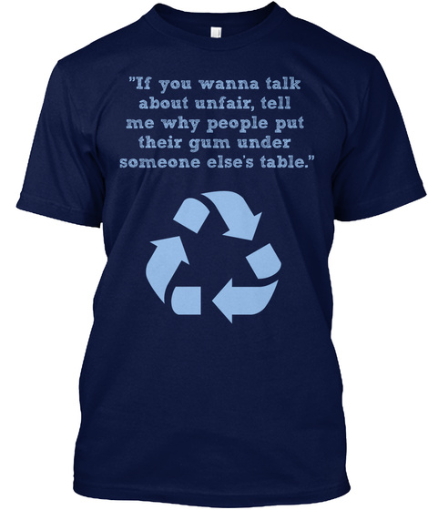 If You Wanna Talk About Unfair, Tell Me Why People Put Their Gum Under Someone Else's Table Navy T-Shirt Front
