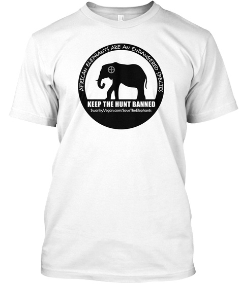 7c8e20b84 African Elephants Are An Endangered Species Keep The Hunt Banned Swanky  Vegan.Com Save. African Elephant Keep The Hunt Banned White T-Shirt Back