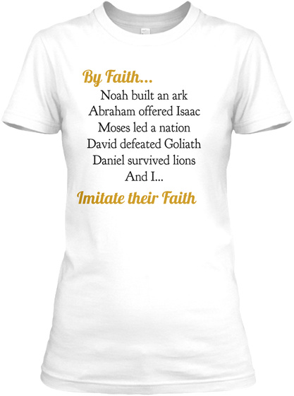 By Faith...  Noah Built  An Ark Abraham Offered Isaac Moses Led A Nation David Defeated Goliath Daniel Survived... White T-Shirt Front