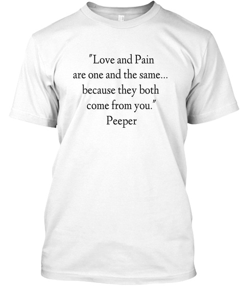 """Love And Pain  Are One And The Same... Because They Both  Come From You."" Peeper White T-Shirt Front"