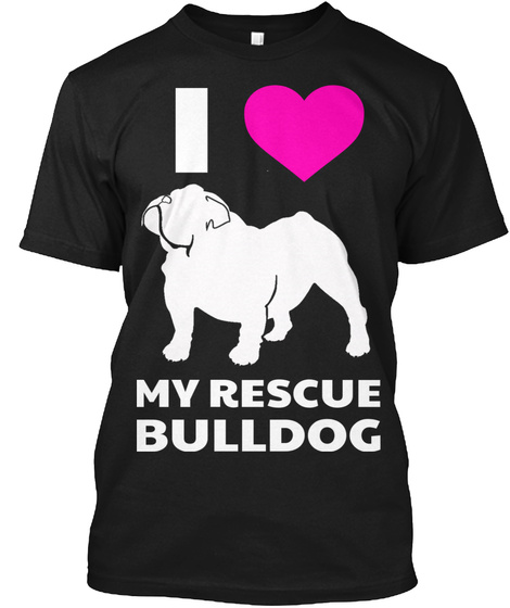 I Love My Rescue Bulldog Limited Edition Black T-Shirt Front