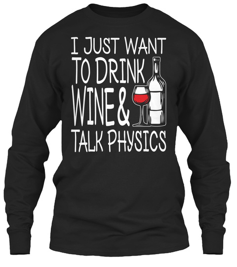 I Just Want To Drink Wine & Talk Physics Black T-Shirt Front