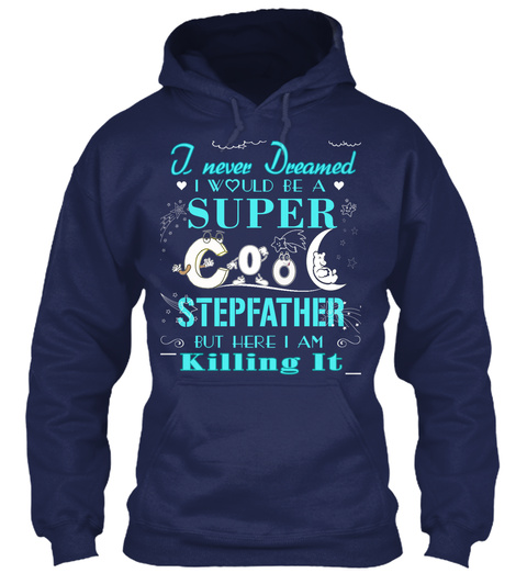 I Never Dreamed I Would Be A Super Cool Stepfather But Here I Am Killing It Navy T-Shirt Front