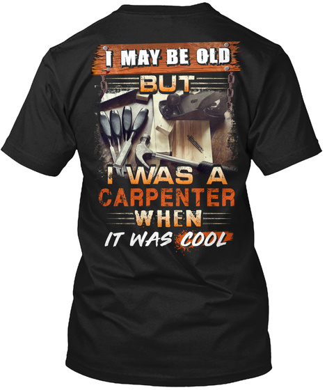 I May Be Old But I Was A Carpenter When It Was Cool Black T-Shirt Back