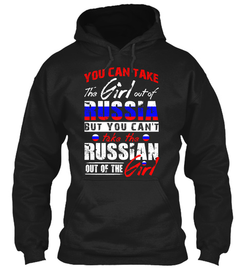 You Can Take The Girl Out Of Russia But You Can't Take The Russian Out Of The Girl Black Sweatshirt Front