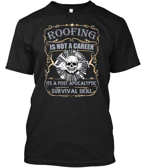 Roofing Is Not A Career, It A Post Apocalyptic Survival Skill Black T-Shirt Front