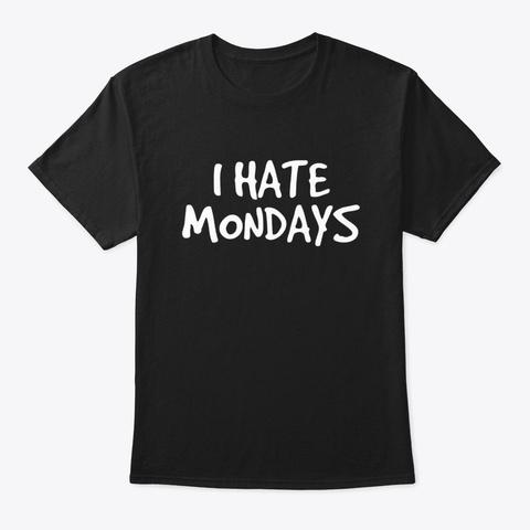 I Hate Mondays Shirt Funny Morning Black T-Shirt Front