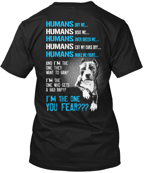 Humans Buy Me Humans Beat Me Humans Over Breed Me Humans Cut My Ears Off Humans Make Me Fight And I'm The One They... Black T-Shirt Back