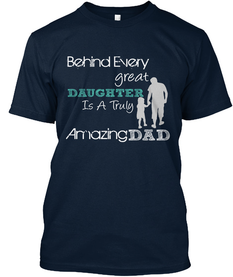 Behind Every  Great Daughter Is A Truly  Amazing Dad New Navy T-Shirt Front