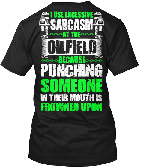 I Use Excessive Sarcasm At The Oilfield Because Punching Someone In Their Mouth Is Frowned Upon Black T-Shirt Back