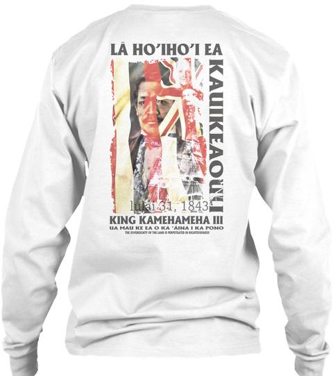 La Ho'iho'i  Ea Kauikeaouu  Lulai 31, 1843  King Kamehamesha Ua Mau Ke Ea O Ka Aina I Ka Pono White Long Sleeve T-Shirt Back
