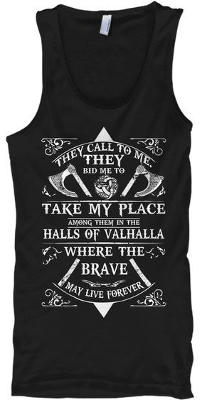 They Call To Me They Bid Me To Take My Place Among Them In The Halls Of Valhalla Where The Black T-Shirt Front