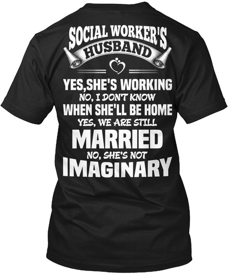 Social Worker's Husband Yes, She's Working No, I Don't Know When She'll Be Home Yes, We Are Still Married No She's... Black T-Shirt Back