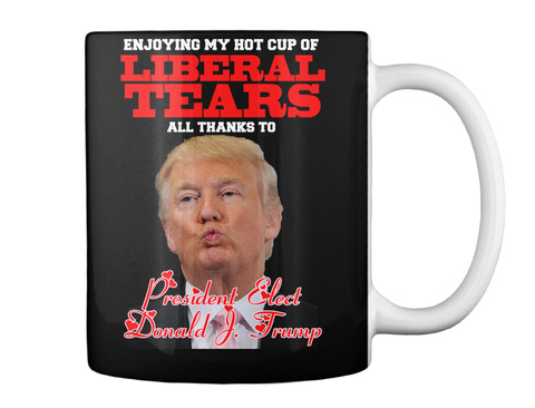 Enjoying My Hot Cup Of Liberal Tears All Thanks To President Elect Donald & Trump Black T-Shirt Back